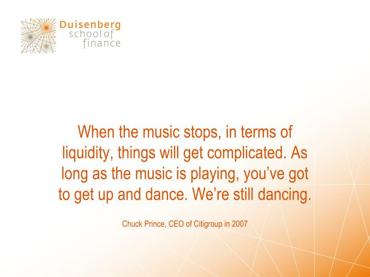 When the music stops, in terms of liquidity, things will get complicated. As long as the music is playing, you've got to get up and dance. We're still dancing.