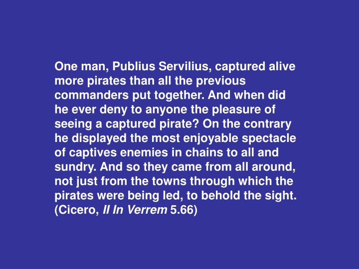 One man, Publius Servilius, captured alive more pirates than all the previous commanders put together. And when did he ever deny to anyone the pleasure of seeing a captured pirate? On the contrary he displayed the most enjoyable spectacle of captives enemies in chains to all and sundry. And so they came from all around, not just from the towns through which the pirates were being led, to behold the sight. (Cicero,