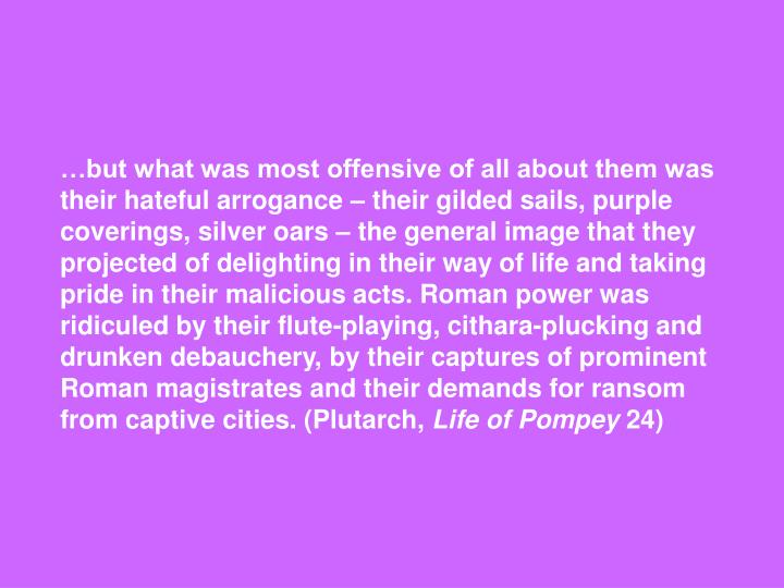 …but what was most offensive of all about them was their hateful arrogance – their gilded sails, purple coverings, silver oars – the general image that they projected of delighting in their way of life and taking pride in their malicious acts. Roman power was ridiculed by their flute-playing, cithara-plucking and drunken debauchery, by their captures of prominent Roman magistrates and their demands for ransom from captive cities. (Plutarch,