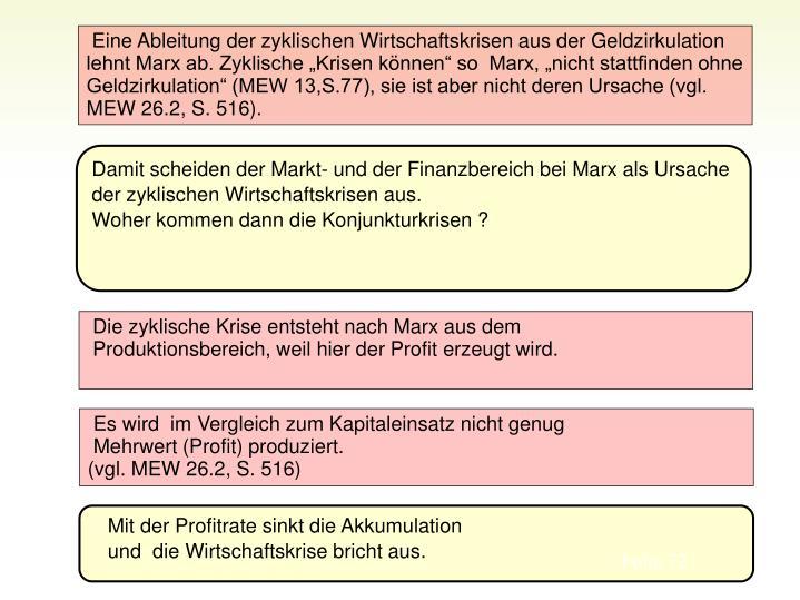 Eine Ableitung der zyklischen Wirtschaftskrisen aus der Geldzirkulation lehnt Marx ab. Zyklische Krisen knnen so  Marx, nicht stattfinden ohne Geldzirkulation (MEW 13,S.77), sie ist aber nicht deren Ursache (vgl. MEW 26.2, S. 516).