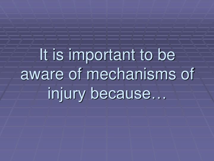 It is important to be aware of mechanisms of injury because…