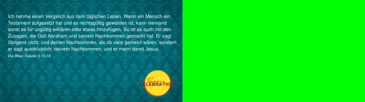 Ich nehme einen Vergleich aus dem tglichen Leben. Wenn ein Mensch ein Testament aufgesetzt hat und es rechtsgltig geworden ist, kann niemand sonst es fr ungltig erklren oder etwas hinzufgen.So ist es auch mit den Zusagen, die Gott Abraham und seinem Nachkommen gemacht hat. Er sagt brigens nicht: und deinen Nachkommen, als ob viele gemeint wren, sondern er sagt ausdrcklich: deinem Nachkommen, und er meint damit Jesus.