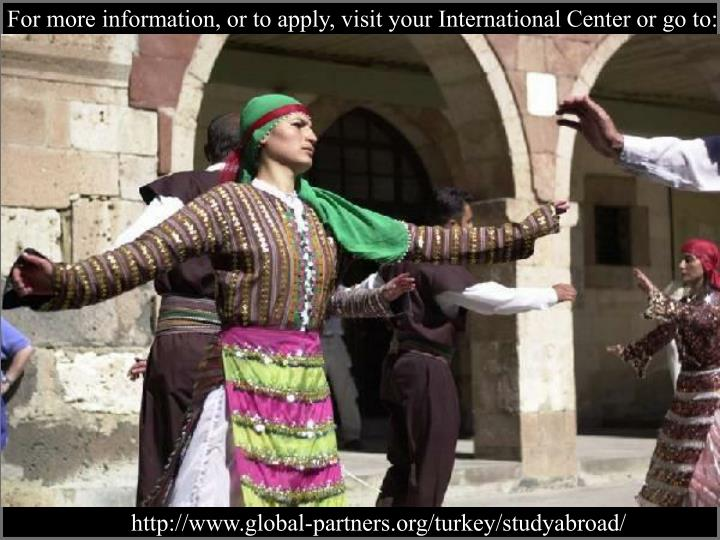 For more information, or to apply, visit your International Center or go to:
