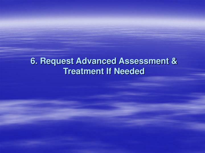 6. Request Advanced Assessment & Treatment If Needed