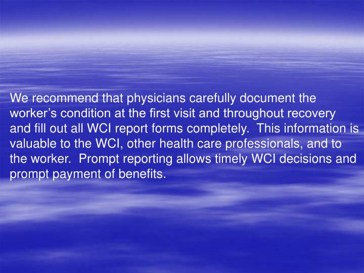 We recommend that physicians carefully document the workers condition at the first visit and throughout recovery and fill out all WCI report forms completely.  This information is valuable to the WCI, other health care professionals, and to the worker.  Prompt reporting allows timely WCI decisions and prompt payment of benefits.