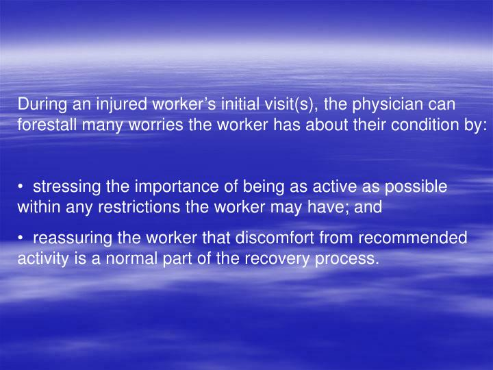 During an injured worker's initial visit(s), the physician can forestall many worries the worker has about their condition by: