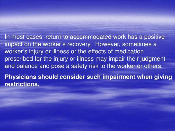 In most cases, return to accommodated work has a positive impact on the workers recovery.  However, sometimes a workers injury or illness or the effects of medication prescribed for the injury or illness may impair their judgment and balance and pose a safety risk to the worker or others.