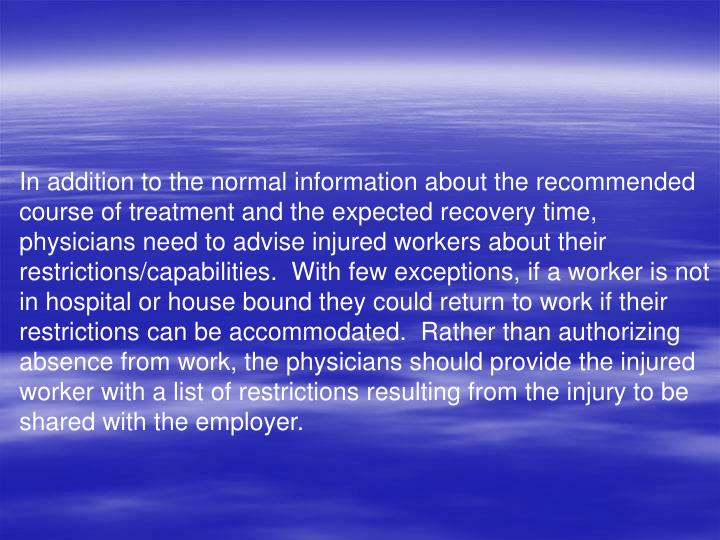 In addition to the normal information about the recommended course of treatment and the expected recovery time, physicians need to advise injured workers about their restrictions/capabilities.  With few exceptions, if a worker is not in hospital or house bound they could return to work if their restrictions can be accommodated.  Rather than authorizing absence from work, the physicians should provide the injured worker with a list of restrictions resulting from the injury to be shared with the employer.