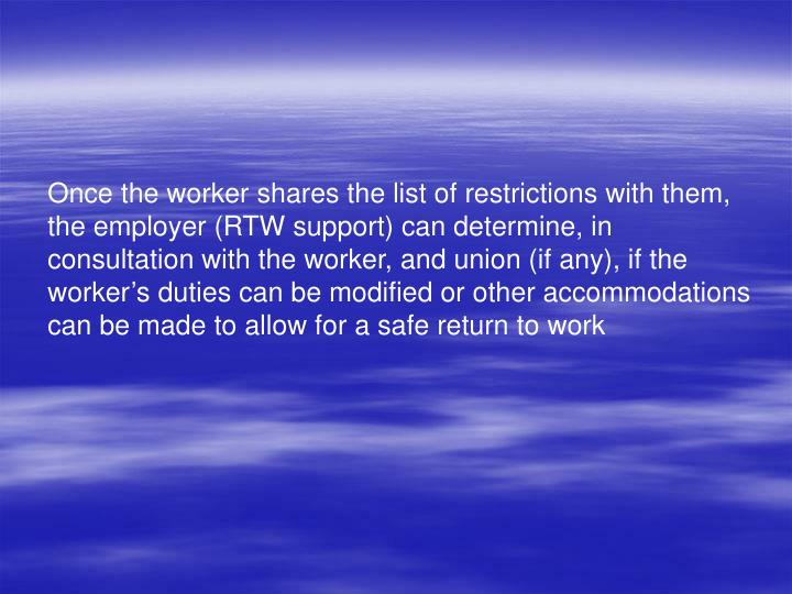 Once the worker shares the list of restrictions with them, the employer (RTW support) can determine, in consultation with the worker, and union (if any), if the workers duties can be modified or other accommodations can be made to allow for a safe return to work