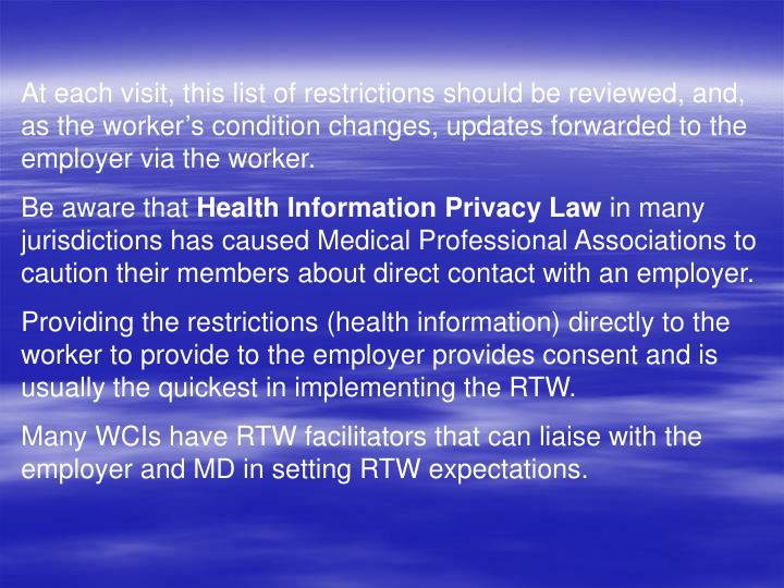 At each visit, this list of restrictions should be reviewed, and, as the workers condition changes, updates forwarded to the employer via the worker.
