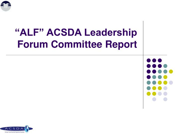 """ALF"" ACSDA Leadership Forum Committee Report"