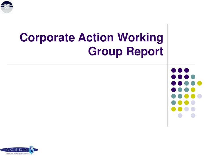 Corporate Action Working Group Report