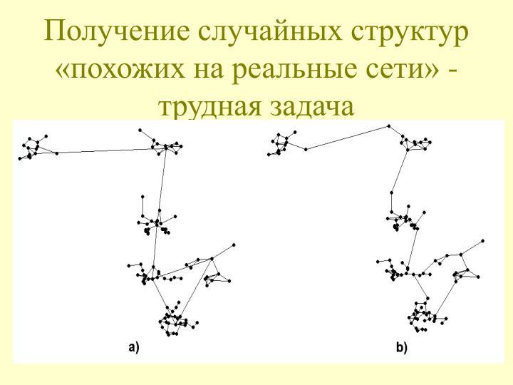 Получение случайных структур «похожих на реальные сети» - трудная задача