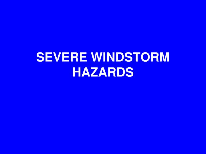 SEVERE WINDSTORM HAZARDS