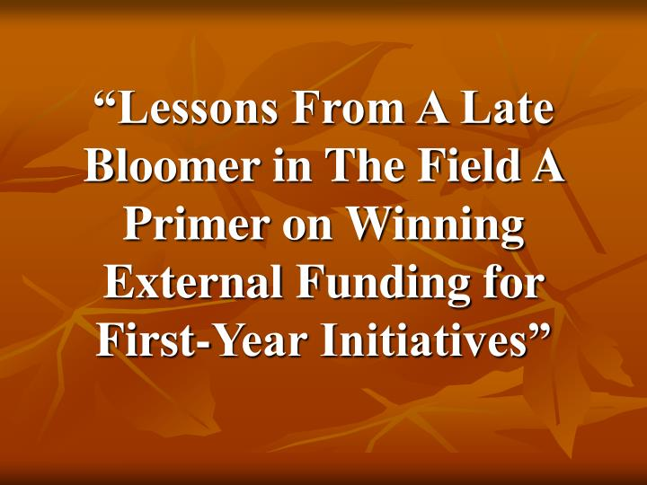 """Lessons From A Late Bloomer in The Field A Primer on Winning External Funding for First-Year Init..."