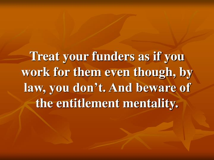 Treat your funders as if you work for them even though, by law, you don't. And beware of the entitlement mentality.