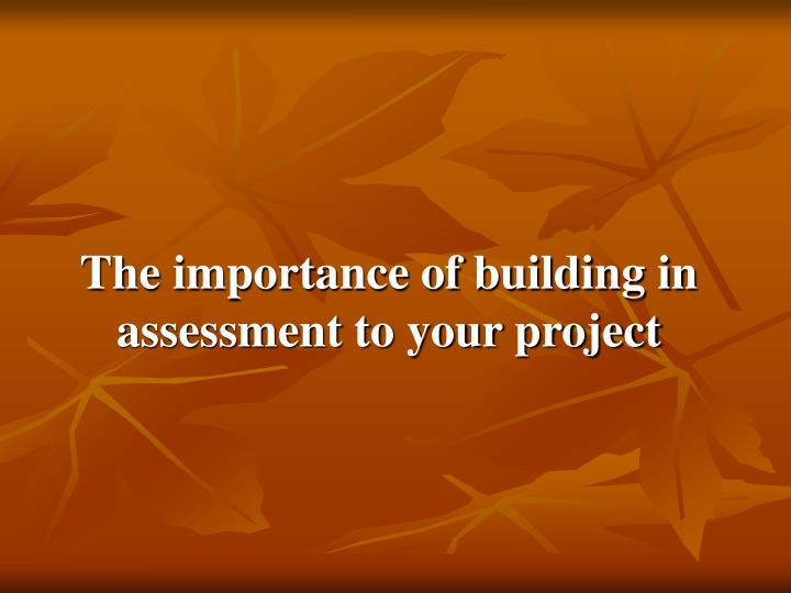 The importance of building in assessment to your project