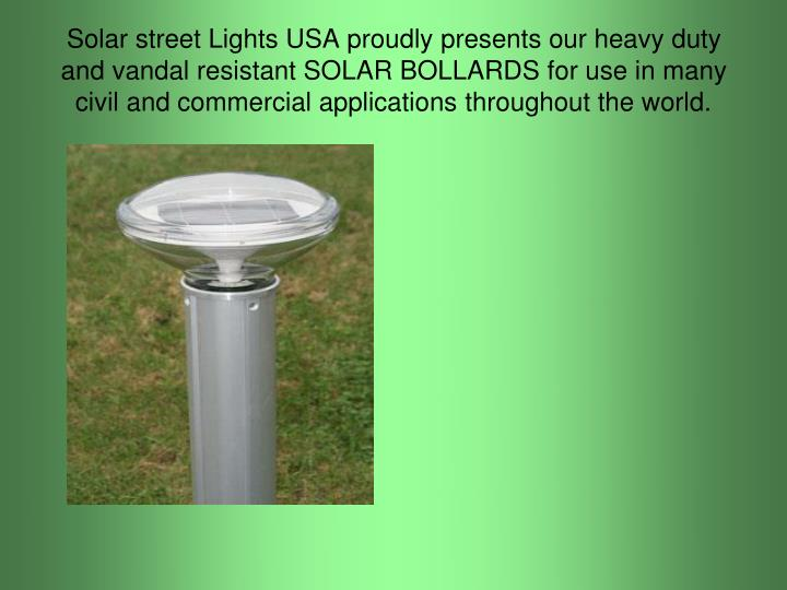 Solar street Lights USA proudly presents our heavy duty and vandal resistant SOLAR BOLLARDS for use in many civil and commercial applications throughout the world.