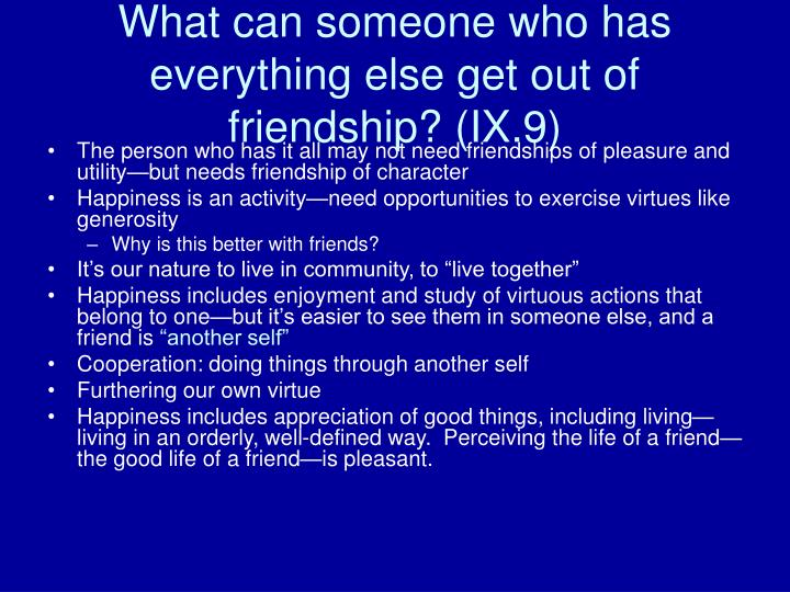 What can someone who has everything else get out of friendship? (IX.9)