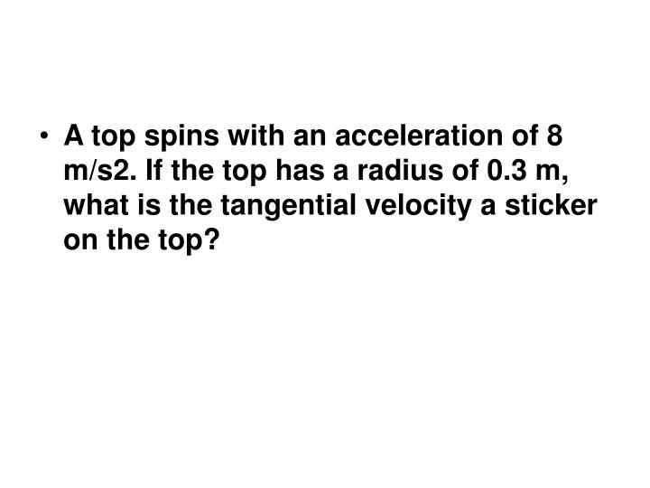 A top spins with an acceleration of 8 m/s2. If the top has a radius of 0.3 m, what is the tangential velocity a sticker on the top?