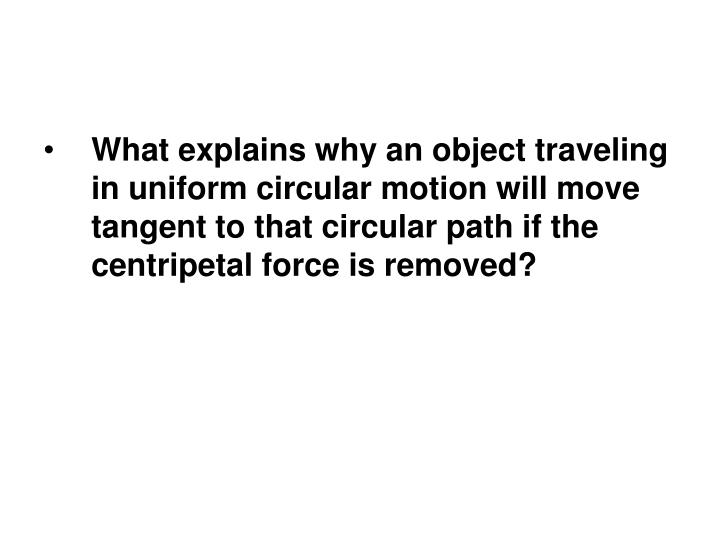 What explains why an object traveling in uniform circular motion will move tangent to that circular path if the centripetal force is removed?