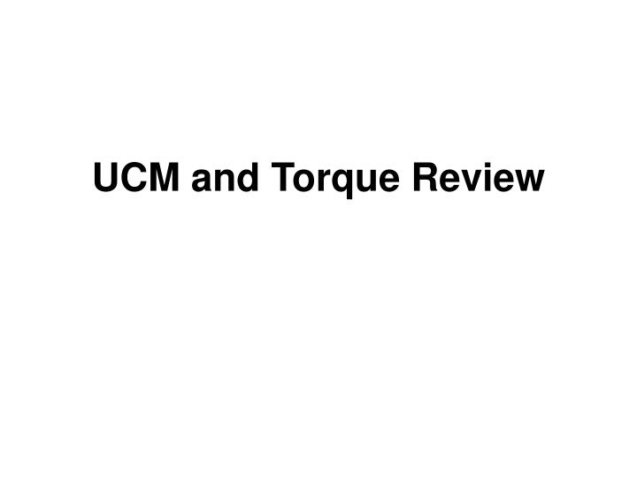 Ucm and torque review