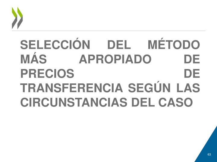SELECCIÓN DEL MÉTODO MÁS APROPIADO DE PRECIOS DE TRANSFERENCIA SEGÚN LAS CIRCUNSTANCIAS DEL CASO