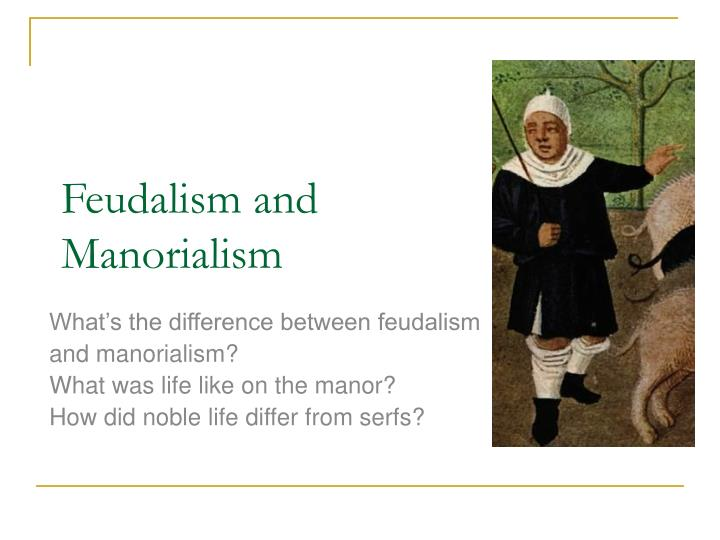 the inextricable link between feudalism and manorialism Feudalism and manorialism feudalism and manorialism worked hand in hand in medieval england this section explains manorialism and describes the medieval manors and.