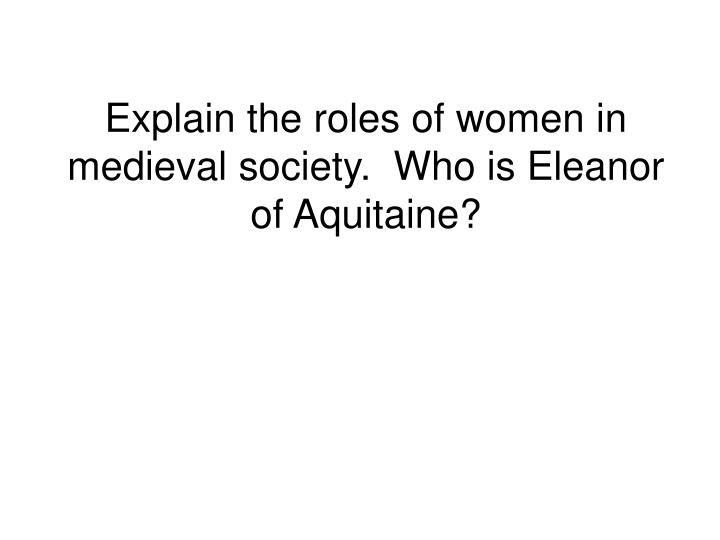 Explain the roles of women in medieval society.  Who is Eleanor of Aquitaine?