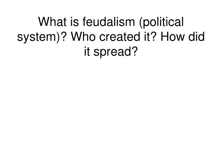 What is feudalism (political system)? Who created it? How did it spread?