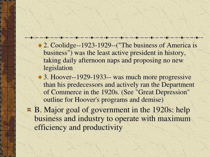 "2. Coolidge--1923-1929--(""The business of America is business"") was the least active president in history, taking daily afternoon naps and proposing no new legislation"