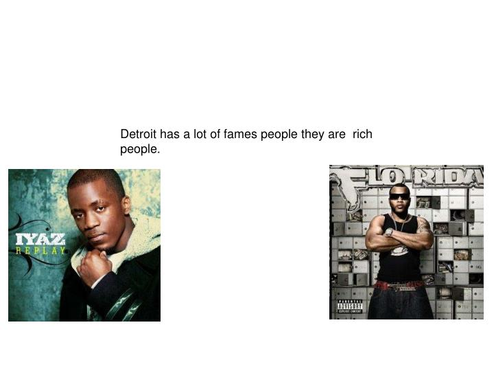 Detroit has a lot of fames people they are  rich people.