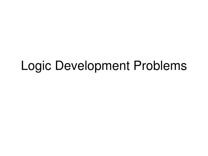 Logic development problems