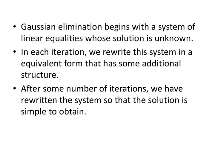 Gaussian elimination begins with a system of linear equalities whose solution is unknown.