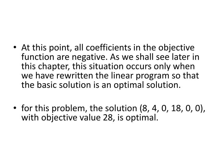 At this point, all coefficients in the objective function are negative. As we shall see later in this chapter, this situation occurs only when we have rewritten the linear program so that the basic solution is an optimal solution.