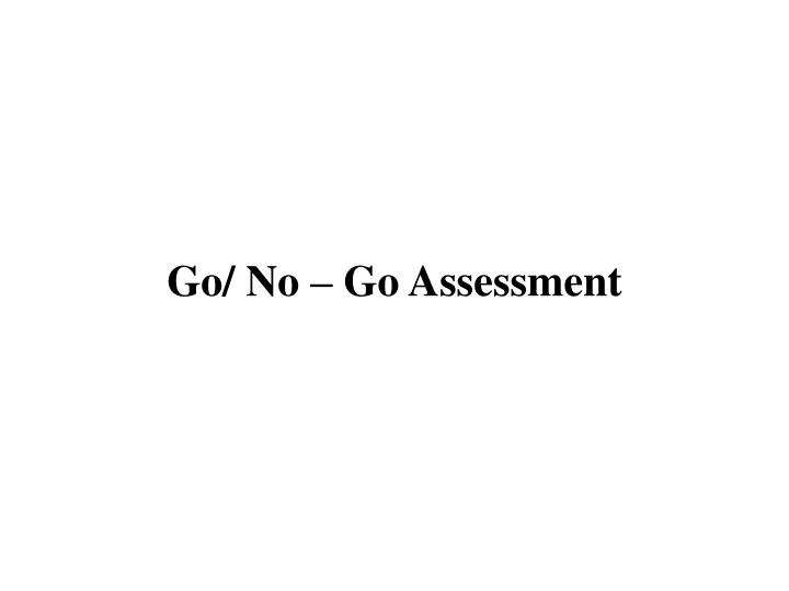 Go/ No – Go Assessment