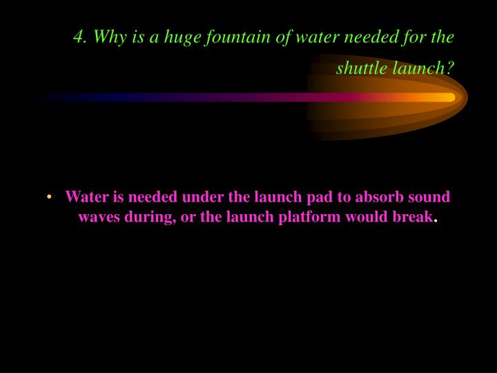 4. Why is a huge fountain of water needed for the shuttle launch?