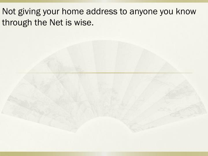 Not giving your home address to anyone you know through the Net is wise.