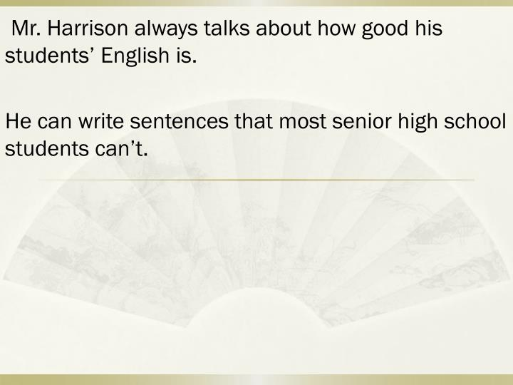 Mr. Harrison always talks about how good his students' English is.
