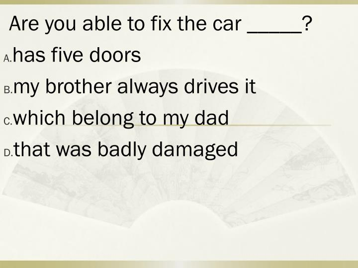 Are you able to fix the car _____?