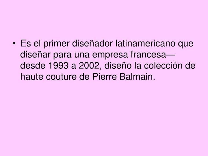 Es el primer diseñador latinamericano que diseñar para una empresa francesa—desde 1993 a 2002, diseño la colección de haute couture de Pierre Balmain.