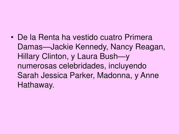 De la Renta ha vestido cuatro Primera Damas—Jackie Kennedy, Nancy Reagan, Hillary Clinton, y Laura Bush—y numerosas celebridades, incluyendo Sarah Jessica Parker, Madonna, y Anne Hathaway.
