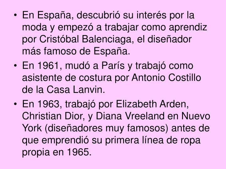 En España, descubrió su interés por la moda y empezó a trabajar como aprendiz por Cristóbal Balenciaga, el diseñador más famoso de España.