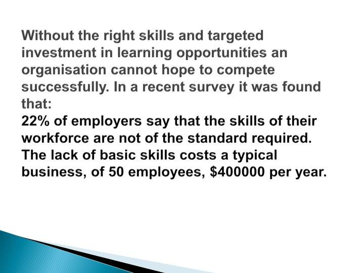 Without the right skills and targeted investment in learning opportunities an organisation cannot ho...