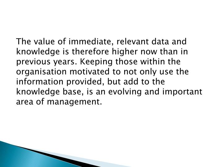 The value of immediate, relevant data and knowledge is therefore higher now than in previous years. Keeping those within the organisation motivated to not only use the information provided, but add to the knowledge base, is an evolving and important area of management.