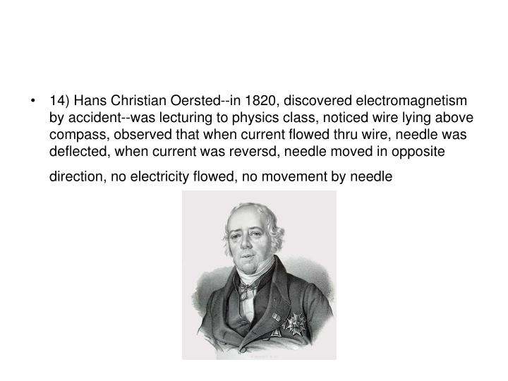14) Hans Christian Oersted--in 1820, discovered electromagnetism by accident--was lecturing to physics class, noticed wire lying above compass, observed that when current flowed thru wire, needle was deflected, when current was reversd, needle moved in opposite direction, no electricity flowed, no movement by needle