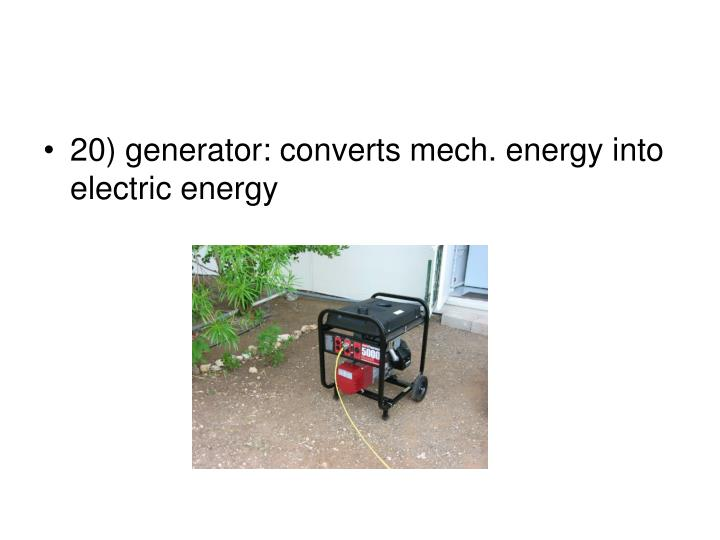 20) generator: converts mech. energy into electric energy