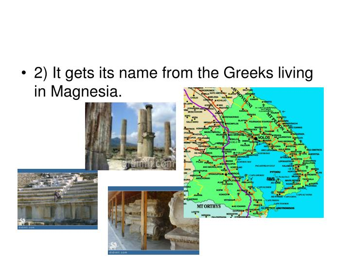 2) It gets its name from the Greeks living in Magnesia.