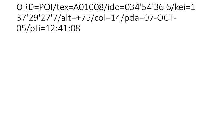 ORD=POI/tex=A01008/ido=034'54'36'6/kei=137'29'27'7/alt=+75/col=14/pda=07-OCT-05/pti=12:41:08