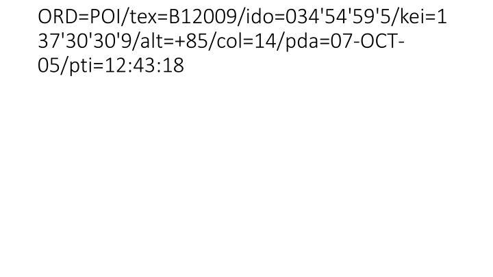 ORD=POI/tex=B12009/ido=034'54'59'5/kei=137'30'30'9/alt=+85/col=14/pda=07-OCT-05/pti=12:43:18